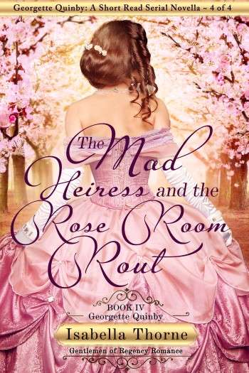 The Mad Heiress and the Rose Room Rout – Georgette Quinby: A Short Read Serial Novella 4 of 4